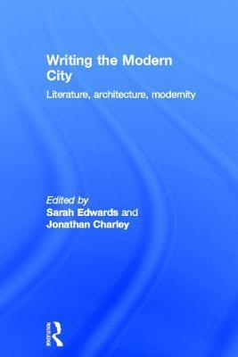Writing the Modern City: Literature, Architecture, Modernity  by  Sarah Edwards