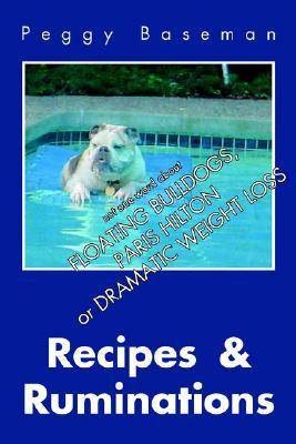 Recipes & Ruminations: Not One Word about Floating Bulldogs, Paris Hilton or Dramatic Weight Loss  by  Peggy Baseman