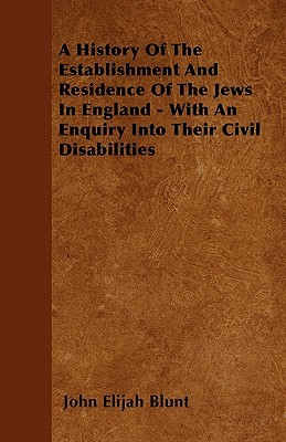 A History of the Establishment and Residence of the Jews in England - With an Enquiry Into Their Civil Disabilities John Elijah Blunt