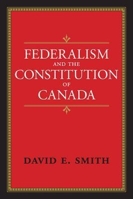Federalism And The Constitution Of Canada David E. Smith