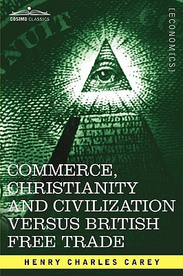 Commerce, Christianity and Civilization Versus British Free Trade: Letters in Reply to the London Times Henry Charles Carey