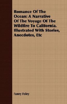 Romance of the Ocean: A Narrative of the Voyage of the Wildfire to California. Illustrated with Stories, Anecdotes, Etc Fanny Foley