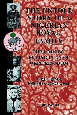 The Untold Story Of A Nigerian Royal Family: The Urhobo Ruling Clan Of Okpe Kingdom, 1500 2000 Joseph O. Asagba