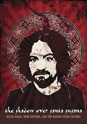 The Shadow Over Santa Susana: Black Magic, Mind Control & the Manson Family Mythos  by  Adam Gorightly