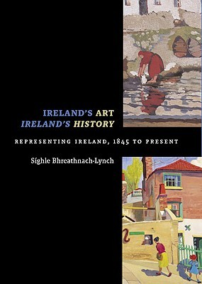 Irelands Art, Irelands History: Representing Ireland, 1845 To Present  by  Síghle Bhreathnach-Lynch