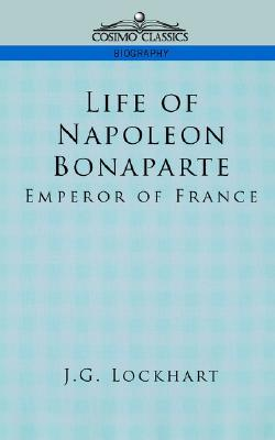 Life Of Napoleon Bonaparte: Emperor Of France J.G. Lockhart