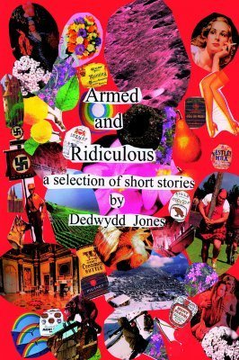 Armed and Ridiculous: A Selection of Short Stories Dedwydd Jones