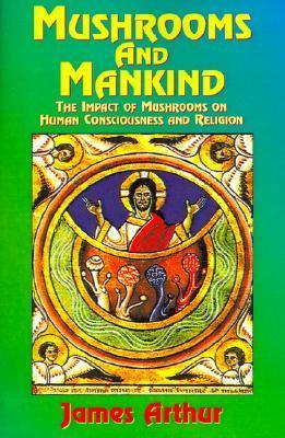 Mushrooms and Mankind: The Impact of Mushrooms on Human Consciousness and Religion James Arthur