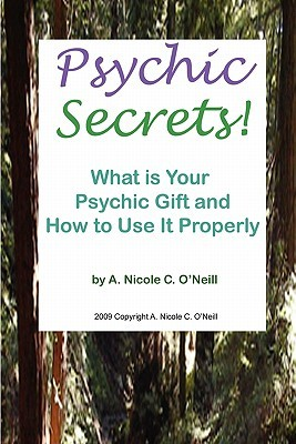 Psychic Secrets! What Is Your Psychic Gift and How to Use It Properly  by  A. Nicole C. ONeill