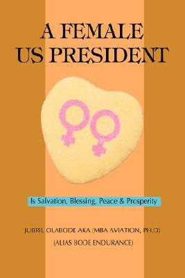 A Female Us President: Is Salvation, Blessing, Peace & Prosperity Jubril O. Aka