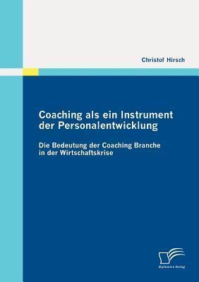 Coaching ALS Ein Instrument Der Personalentwicklung: Die Bedeutung Der Coaching Branche in Der Wirtschaftskrise  by  Christof Hirsch