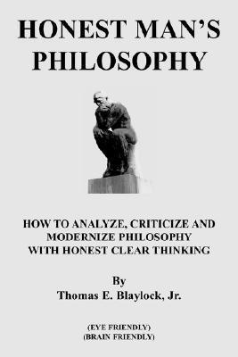 Honest Mans Philosophy: How to Analyze, Criticize and Modernize Philosophy with Honest Clear Thinking  by  Thomas E. Blaylock Jr.