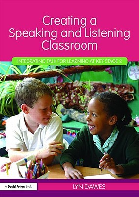 Creating a Speaking and Listening Classroom: Integrating Talk for Learning at Key Stage 2 Lyn Dawes