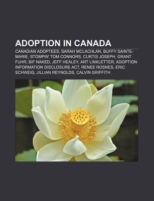 Adoption in Canada: Canadian Adoptees, Sarah McLachlan, Buffy Sainte-Marie, Stompin Tom Connors, Curtis Joseph, Grant Fuhr, Bif Naked  by  Source Wikipedia
