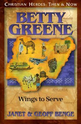 Betty Greene: Wings to Serve: Christian Heroes: Then & Now Janet Benge