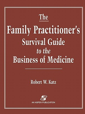 The Family Practitioners Survival Guide to the Business of Medicine  by  Robert W. Katz