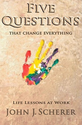 Five Questions That Change Everything: Life Lessons at Work  by  John Scherer