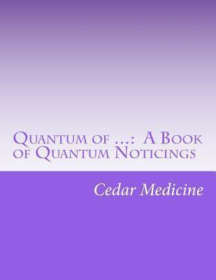 Quantum of ...: A Book of Quantum Noticings  by  Cedar Medicine