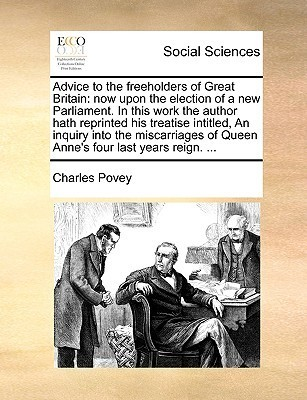 Advice to the freeholders of Great Britain: now upon the election of a new Parliament. In this work the author hath reprinted his treatise intitled, An inquiry into the miscarriages of Queen Annes four last years reign. ...  by  Charles Povey