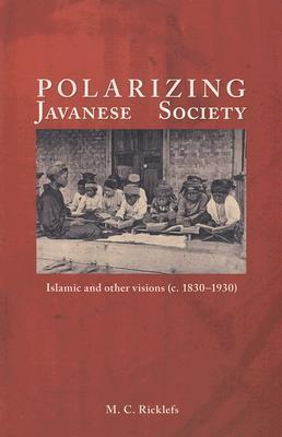 Polarizing Javanese Society: Islamic and Other Visions (C. 1830-1930)  by  M.C. Ricklefs