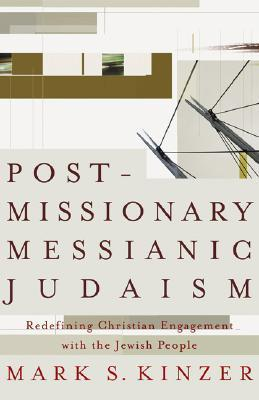 Postmissionary Messianic Judaism: Redefining Christian Engagement with the Jewish People  by  Mark S. Kinzer