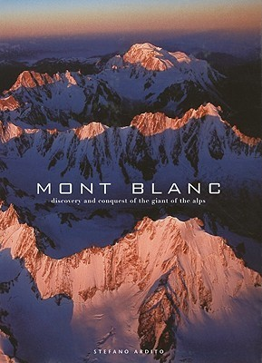 Mont Blanc: Discovery and Conquest of the Giant of the Alps Stefano Ardito