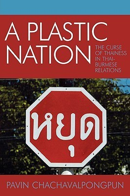 A Plastic Nation: The Curse of Thainess in Thai-Burmese Relations  by  Pavin Chachavalpongpun
