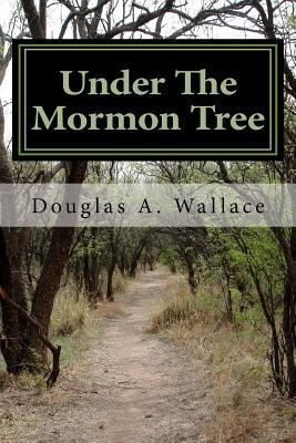 Under the Mormon Tree: The First Fifty Years Douglas A. Wallace