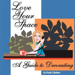 Love Your Space!: A Guide to Decorating Karla Cipriano