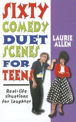 Sixty Comedy Duet Scenes for Teens: Real-Life Situations for Laughter  by  Laurie Allen