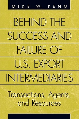 Behind the Success and Failure of U.S. Export Intermediaries: Transactions, Agents, and Resources  by  Mike W. Peng