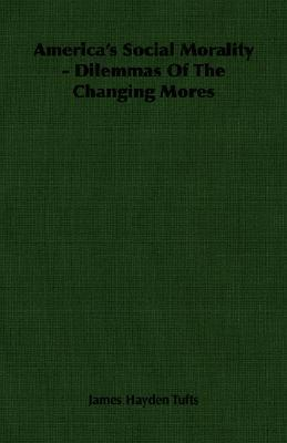 Americas Social Morality - Dilemmas of the Changing Mores  by  James Hayden Tufts