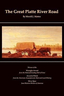 The Great Platte River Road: The Covered Wagon Mainline via Fort Kearny to Fort Laramie Merrill J. Mattes