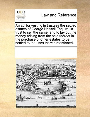 An act for vesting in trustees the settled estates of George Hassell Esquire, in trust to sell the same, and to lay out the money arising from the sale thereof in the purchase of other estates to be settled to the uses therein mentioned.  by  Various