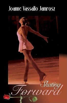Skating Forward: Sixteen Amazing Young Women Celebrating Life on Ice  by  Joanne Jamrosz