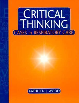 Critical Thinking: Cases in Respiratory Care  by  Kathleen J. Wood