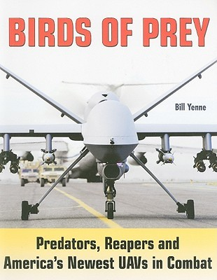 Birds of Prey: Predators, Reapers and Americas Newest UAVs in Combat  by  Bill Yenne