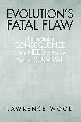 Evolutions Fatal Flaw: The Inevitable Consequence of the Need for Species Survival  by  Lawrence Wood