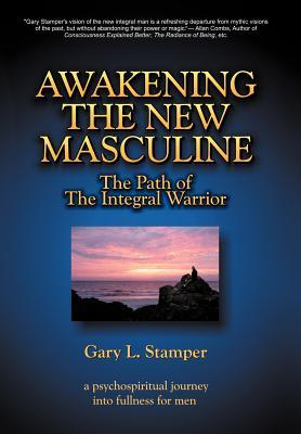 Awakening the New Masculine: The Path of the Integral Warrior  by  Gary L. Stamper