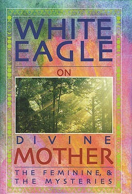 White Eagle on Divine Mother, the Feminine, and the Mysteries  by  Jenny Beeken