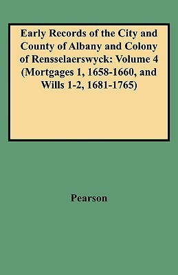 Early Records of the City and County of Albany and Colony of Rensselaerswyck: Volume 4 (Mortgages 1, 1658-1660, and Wills 1-2, 1681-1765)  by  Jonathan Pearson