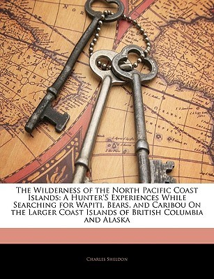 The Wilderness of the North Pacific Coast Islands: A Hunters Experiences While Searching for Wapiti, Bears, and Caribou on the Larger Coast Islands o  by  Charles M. Sheldon