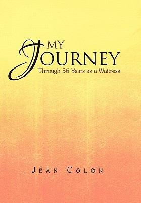 My Journey Through 56 Years as a Waitress: Through 56 Years as a Waitress  by  Jean Colon