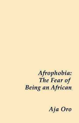 Afrophobia - The Fear of Being an African  by  Aja Oro