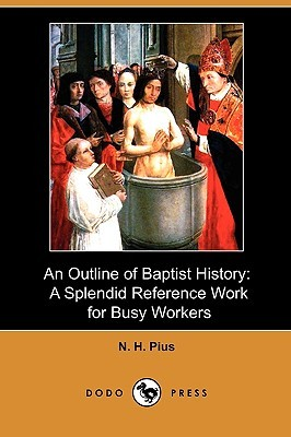 An Outline of Baptist History: A Splendid Reference Work for Busy Workers  by  N. H. Pius
