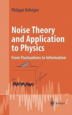 Noise Theory and Application to Physics: From Fluctuations to Information Philippe Refregier
