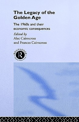 The Legacy of the Golden Age: The 1960s and Their Economic Consequences  by  F. Cairncross