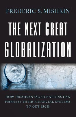 The Next Great Globalization: How Disadvantaged Nations Can Harness Their Financial Systems to Get Rich  by  Frederic S. Mishkin