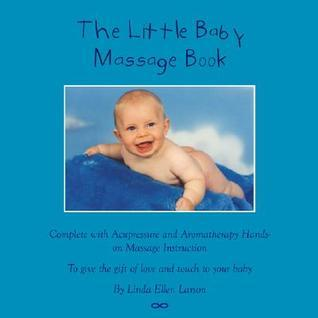 The Little Baby Massage Book - Complete with Acupressure and Aromatherapy to give the gift of love and touch to your baby Linda E. Larson