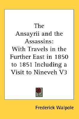 The Ansayrii and the Assassins: With Travels in the Further East in 1850 to 1851 Including a Visit to Nineveh V3  by  Frederick Walpole